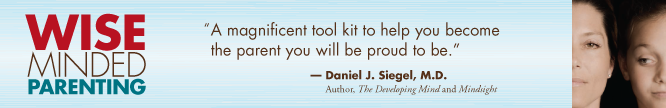 "Wise-Minded Parenting: ""A magnificent tool kit to help you become the parent you will be proud to be."" - Daniel J. Siegel, M.D.; Author, ""The developing Mind and Mindsight"""